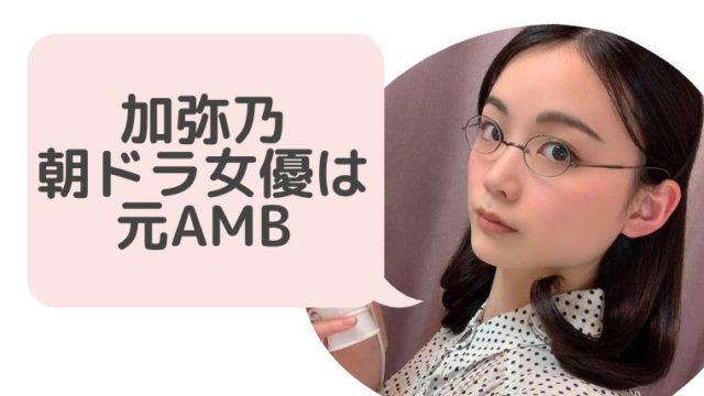 加弥乃(かやの)プロフィールwiki!朝ドラ女優は元AKB子役【画像】現在の彼氏は?