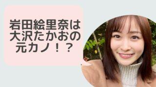 【時系列まとめ】岩田絵里奈は大沢たかおと付き合っていた!?破局したのはいつ?