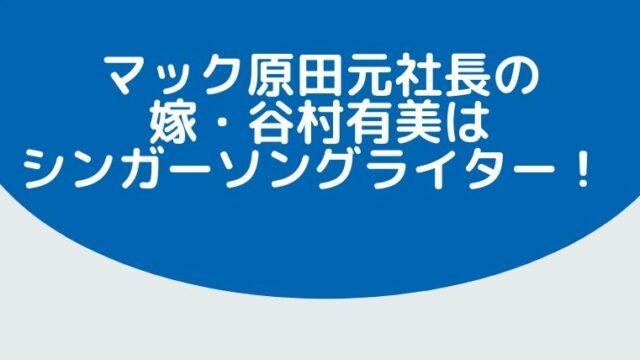 【画像有】マック原田元社長の嫁・谷村有美はシンガーソングライター!歌が下手と話題!?