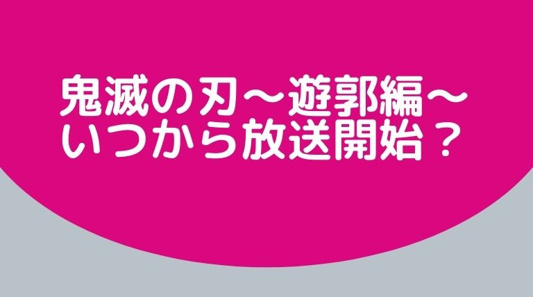 アニメ『鬼滅の刃〜遊郭編〜』はいつから放送開始?2021年秋で決定!?