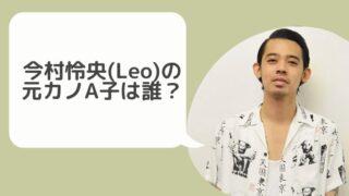 今村怜央(Leo)の元カノA子は誰?かなりヤバイ性格であることが判明!?