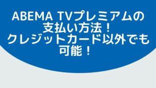 ABEMA TVプレミアムの支払い方法は?クレジットカードを持っていなくても支払いできる!?
