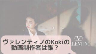 【動画有】ヴァレンティノのKokiの動画の制作者は誰?中国人が関わっていて真意がヤバイ!