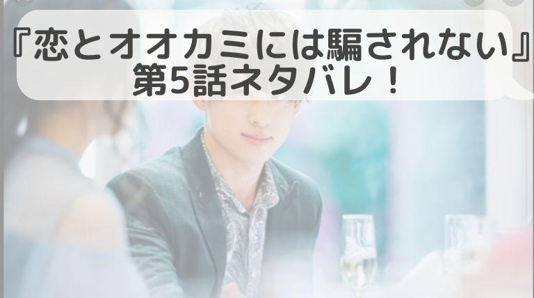 【書き起こし】恋とオオカミには騙されない第5話のネタバレ!