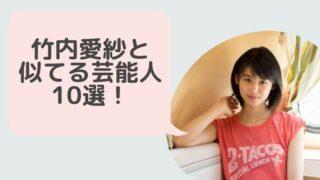 竹内愛紗と似てる芸能人10選!本仮屋ユイカや唐田えりかの他にあの有名女優にそっくり!?