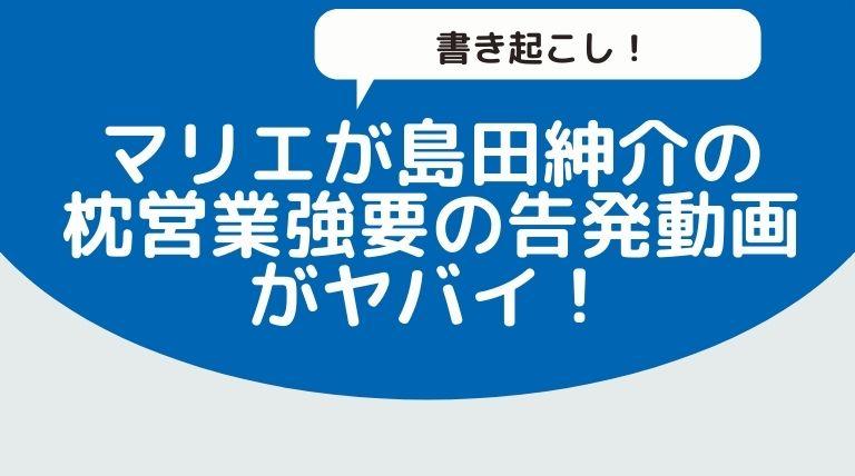 【書き起こし】マリエが島田紳介から枕営業を強要された告発動画がヤバイ!