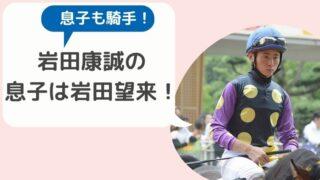 岩田康誠の息子は騎手の岩田望来!斜行して騎乗停止になったことも!