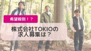 株式会社TOKIOの求人募集は?すでに一緒に働いている人も!?