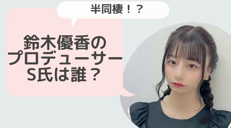 鈴木優香のアイドルプロデューサーS氏とは誰?秋元康の弟という噂も!?