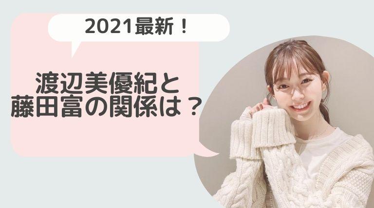 【2021最新】渡辺美優紀(みるきー)と藤田富の関係は?コロコロ発言の裏垢ががかなりヤバくて炎上!