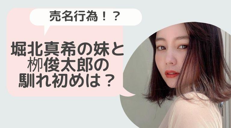堀北真希の妹(NANAMI )と栁俊太郎の馴れ初めは?売名行為がヤバいと話題!