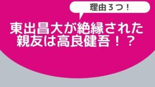 東出昌大が絶縁された親友は高良健吾と言われる理由3つ!養育費が1万円でネット騒然!